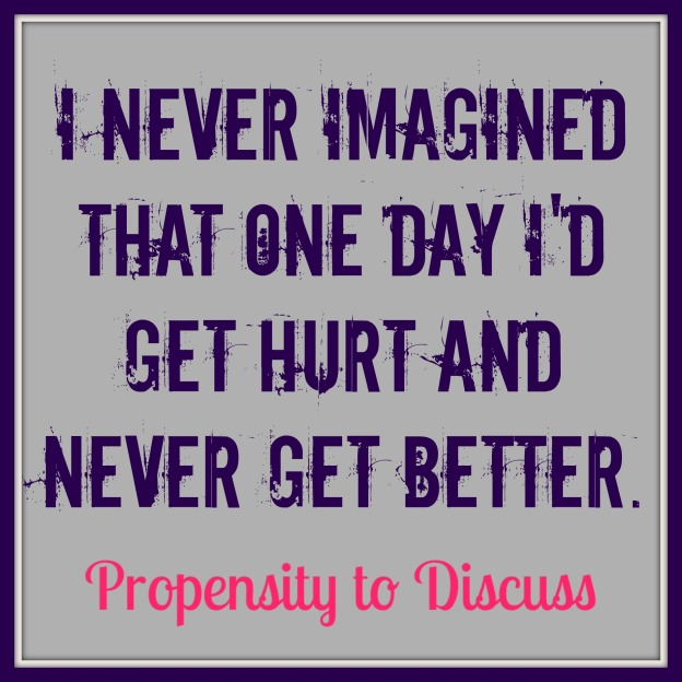I never imagined that one day I'd get hurt and never get better. A Propensity to Discuss Post.