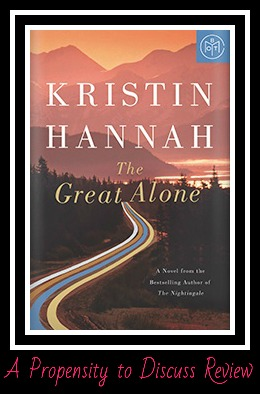 The Great Alone by Kristin Hannah. A Propensity to Discuss review.